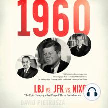 1960: LBJ vs. JFK vs. Nixon—The Epic Campaign That Forged Three Presidencies