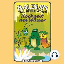 Hochzeit am Wasser (Balduin der Regenwurm 6): Ein musikalisches Kinder-Hörspiel