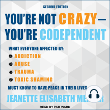You're Not Crazy - You're Codependent: What Everyone Affected by Addiction, Abuse, Trauma or Toxic Shaming Must Know to Have Peace in Their Lives