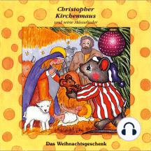 Das Weihnachtsgeschenk (Christopher Kirchenmaus und seine Mäuselieder 17): Kinder-Hörspiel