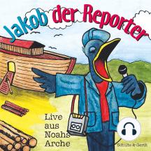 Jakob der Reporter - Live aus Noahs Arche: Ein musikalisches Kinder-Hörspiel