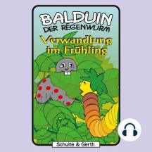 Verwandlung im Frühling (Balduin der Regenwurm 3): Ein musikalisches Kinder-Hörspiel