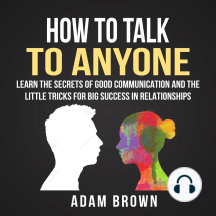 How to Talk to Anyone: Learn the Secrets of Good Communication and the Little Tricks for Big Success in Relationship