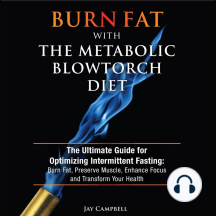 Burn Fat with The Metabolic Blowtorch Diet: The Ultimate Guide for Optimizing Intermittent Fasting: Burn Fat, Preserve Muscle, Enhance Focus and Transform Your Health