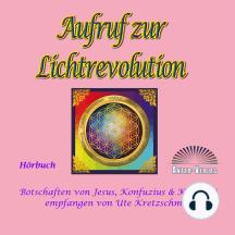 Aufruf zur Lichtrevolution: Botschaften von Jesus, Konfuzius & Kuthumi empfangen von Ute Kretzschmar