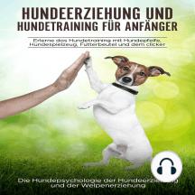 Hundeerziehung und Hundetraining für Anfänger: Erlerne das Hundetraining mit Hundepfeife, Hundespielzeug, Futterbeutel und dem Clicker: Die Hundepsychologie der Hundeerziehung und der Welpenerziehung