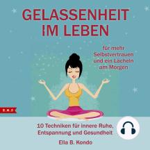 Gelassenheit im Leben: 10 Techniken für innere Ruhe, Entspannung und Gesundheit