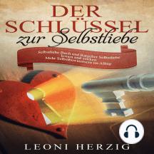 Der Schlüssel zur Selbstliebe: Selbstliebe Buch und Ratgeber - Selbstliebe lernen und stärken - Mehr Selbstbewusstsein im Alltag