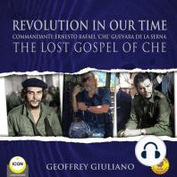 Revolution in Our Time: Commandante Ernesto Rafael 'Che' Guevara De La Serna: The Lost Gospel Of Che