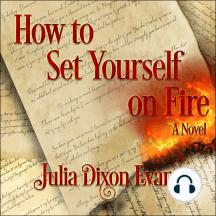 How to Set Yourself on Fire: A Novel