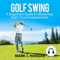 Golf Swing: A Beginners Guide to Mastering Golf's True Fundamentals