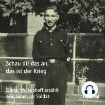 Schau dir das an, das ist der Krieg: Dieter Wellershoff erzählt sein Leben als Soldat