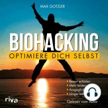 Biohacking – Optimiere dich selbst: Besser schlafen. Mehr leisten. Ausgeglichener sein. Länger leben