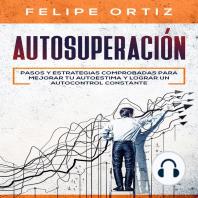Autosuperación: Pasos y Estrategias Comprobadas para Mejorar Tu Autoestima y Lograr un Autocontrol Constante (Self Improvement Spanish Version)