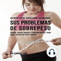 40 Recetas de Jugos Para Solucionar Sus Problemas de Sobrepeso