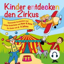 Kinder entdecken den Zirkus, Folge 5 - Spannende Geschichten und lustige Kinderlieder mit Peter und Anna für Kinder von 4-8 Jahren (Hörspiel mit Musik)