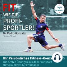 Fit wie die Profisportler! Ihr Persönliches Fitness-Konzept: Die besten Übungen aus dem Profisport für ihre Gesundheit und Perfomance