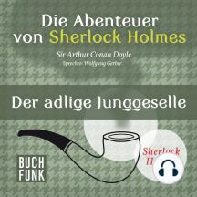 Sherlock Holmes: Die Abenteuer von Sherlock Holmes - Der adlige Junggeselle (Ungekürzt)