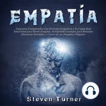Empatía: Guía para Comprender a las Personas Empáticas y Su Capacidad Emocional para Sentir Empatía, Incluyendo Consejos para Personas Altamente Sensibles, y Cómo ser un Empático Psíquico