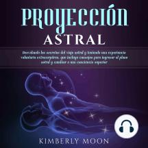 Proyección astral: Desvelando los secretos del viaje astral y teniendo una experiencia voluntaria extracorpórea, que incluye consejos para ingresar al plano astral y cambiar a una conciencia superior