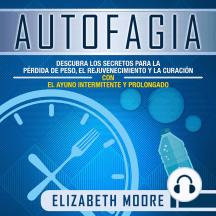 Autofagia: Descubra los Secretos para la Pérdida de Peso, el Rejuvenecimiento y la Curación con el Ayuno Intermitente y Prolongado