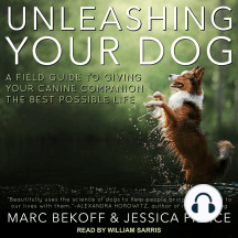 Unleashing Your Dog: A Field Guide to Giving Your Canine Companion the Best Life Possible