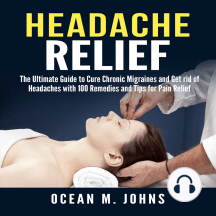 Headache Relief: The Ultimate Guide to Cure Chronic Migraines and Get rid of Headaches with 100 Remedies and Tips for Pain Relief