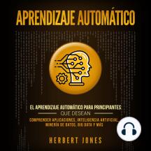 Aprendizaje Automático: El Aprendizaje Automático para principiantes que desean comprender aplicaciones, Inteligencia Artificial, Minería de Datos, Big Data y más