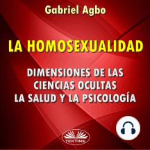 La Homosexualidad: Dimensiones De Las Ciencias Ocultas, La Salud Y La Psicología