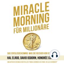 Miracle Morning für Millionäre: Das Erfolgsgeheimnis: Was die Reichen vor 8 Uhr tun