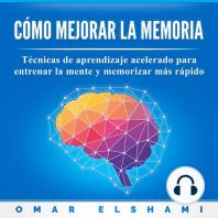Cómo Mejorar la Memoria: Técnicas de Aprendizaje Acelerado para Entrenar la Mente y Memorizar más Rápido