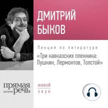 Лекция «Три кавказских пленника Пушкин, Лермонтов, Толстой»