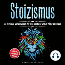 Stoizismus: Die Tugenden und Prinzipien der Stoa verstehen und im Alltag anwenden   inkl. praktischer Übungen für angehende Stoiker