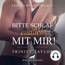 Bitte schlaf endlich mit mir! / Erotik Audio Story / Erotisches Hörbuch: erst zärtlich und sinnlich, dann stürmisch und wild ...