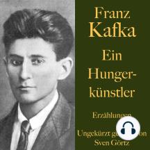 Franz Kafka: Ein Hungerkünstler: Erzählungen – ungekürzt gelesen.