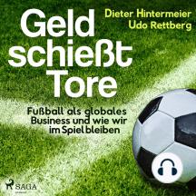 Geld schießt Tore - Fußball als globales Business - und wie wir im Spiel bleiben