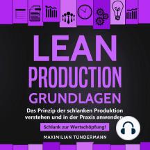 Lean Production - Grundlagen: Das Prinzip der schlanken Produktion verstehen und in der Praxis anwenden. Schlank zur Wertschöpfung!
