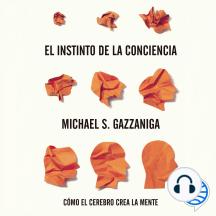 El instinto de la conciencia: Cómo el cerebro crea la mente