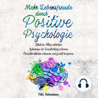 Mehr Lebensfreude durch Positive Psychologie: Glück im Alltag entdecken. Optimismus als Grundhaltung erlernen. Charakterstärken erkennen und gezielt trainieren