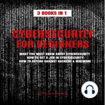 CYBERSECURITY FOR BEGINNERS: 3 BOOKS IN 1: WHAT YOU MUST KNOW ABOUT CYBERSECURITY, HOW TO GET A JOB IN CYBERSECURITY, HOW TO DEFEND AGAINST HACKERS & MALWARE