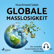 Globale Maßlosigkeit - Der (un)aufhaltbare Zusammenbruch des weltweiten Mittelstands