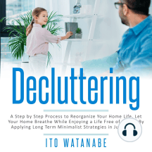 Decluttering: A Step by Step Process to Reorganize Your Home Life. Let Your Home Breathe While Enjoying a Life Free of Clutter by Applying Long Term Minimalist Strategies in Just 7 Days!