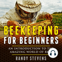 Beekeeping for beginners: An Introduction To The Amazing World Of Bees