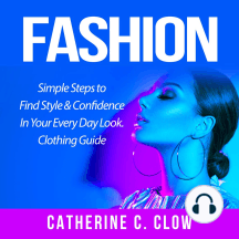 Fashion: Simple Steps to Find Style & Confidence In Your Every Day Look. Clothing Guide