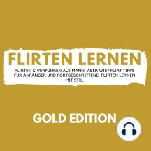 Flirten Lernen Gold Edition: Flirten & Verführen als Mann, aber wie? Flirt Tipps für Anfänger und Fortgeschrittene: Flirten lernen mit Stil