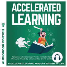 Accelerated Learning: A Beginner's Guide to Learn Faster and Better Without Stress, Worry and Anxiety by Unlocking Your Brain's Unlimited Memory