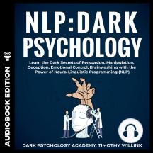 NLP: Dark Psychology: Learn the Dark Secrets of Persuasion, Manipulation, Deception, Emotional Control, Brainwashing with the Power of Neuro-Linguistic Programming (NLP)