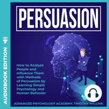 Persuasion: How to Analyze People and Influence Them with Methods of Persuasion by Learning Simple Psychology and Human Behavior