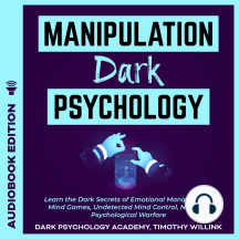 Manipulation Dark Psychology: Learn the Dark Secrets of Emotional Manipulation, Mind Games, Undetected Mind Control, NLP and Psychological Warfare
