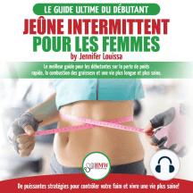 Jeûne intermittent pour les femmes: guide pour les débutantes sur la perte de poids rapide, la combustion des graisses et stratégies pour contrôler votre faim et vivre une vie plus saine!